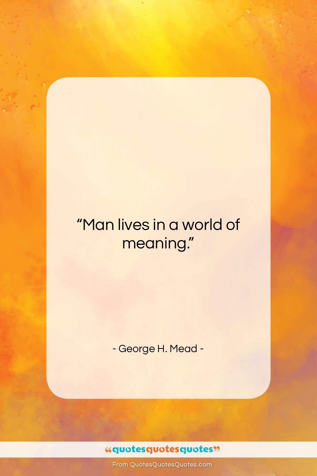 """George H. Mead quote: """"Man lives in a world of meaning….""""- at QuotesQuotesQuotes.com"""