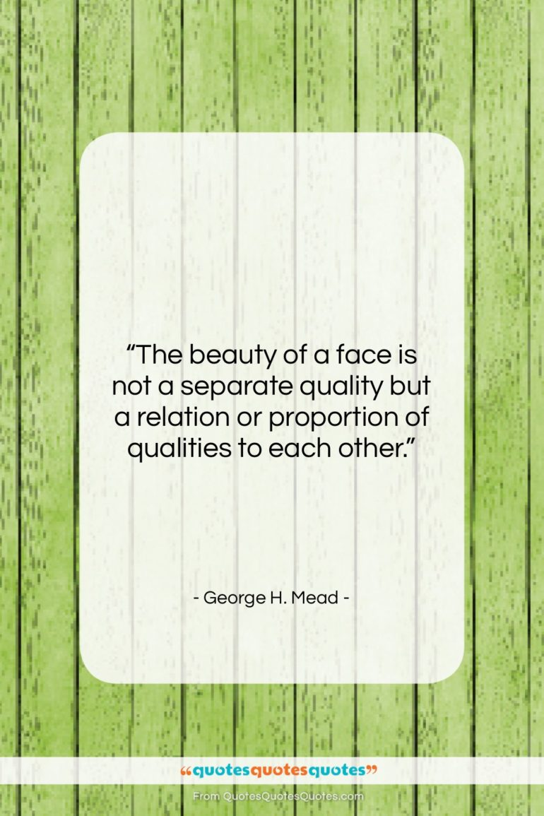 """George H. Mead quote: """"The beauty of a face is not…""""- at QuotesQuotesQuotes.com"""