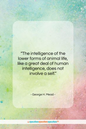 """George H. Mead quote: """"The intelligence of the lower forms of…""""- at QuotesQuotesQuotes.com"""