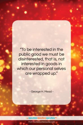 """George H. Mead quote: """"To be interested in the public good…""""- at QuotesQuotesQuotes.com"""