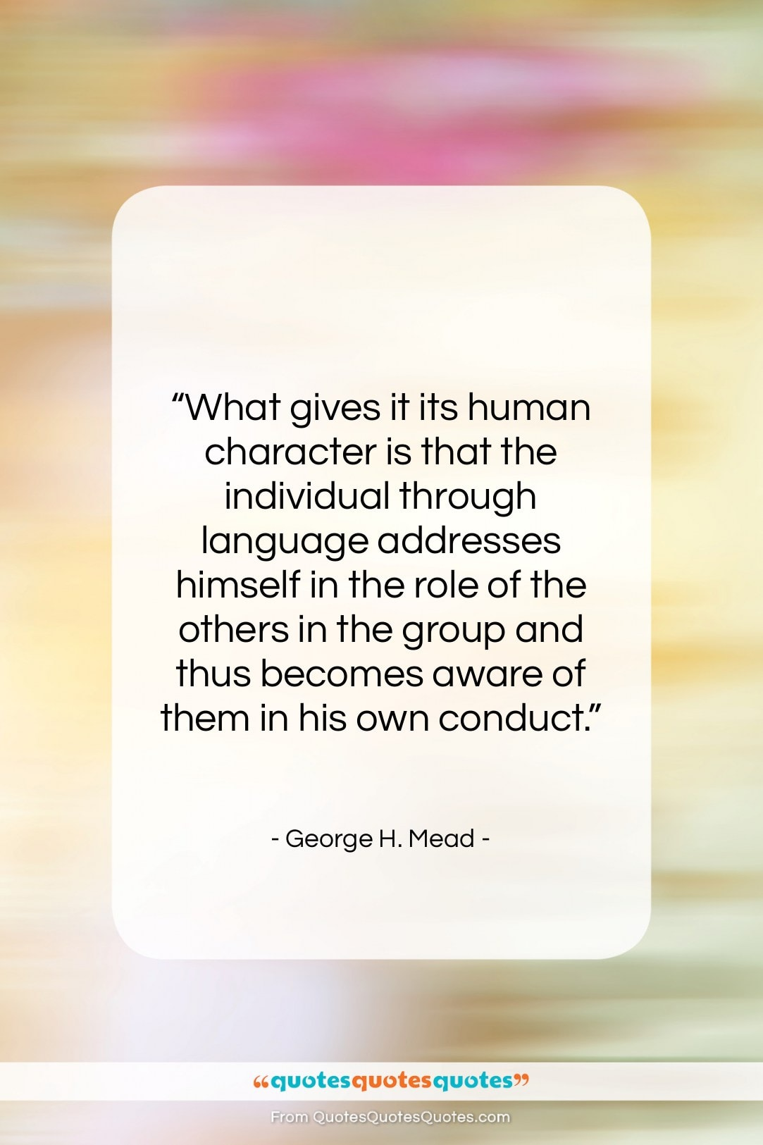 """George H. Mead quote: """"What gives it its human character is…""""- at QuotesQuotesQuotes.com"""
