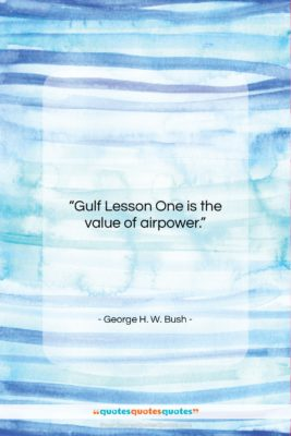 """George H. W. Bush quote: """"Gulf Lesson One is the value of…""""- at QuotesQuotesQuotes.com"""