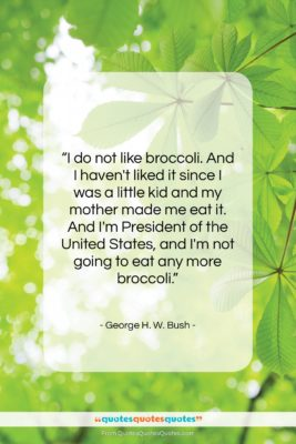 """George H. W. Bush quote: """"I do not like broccoli. And I…""""- at QuotesQuotesQuotes.com"""