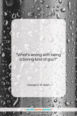 """George H. W. Bush quote: """"What's wrong with being a boring kind…""""- at QuotesQuotesQuotes.com"""