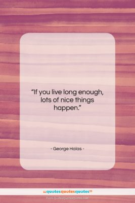 """George Halas quote: """"If you live long enough, lots of…""""- at QuotesQuotesQuotes.com"""