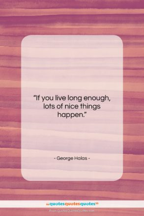 "George Halas quote: ""If you live long enough, lots of…""- at QuotesQuotesQuotes.com"