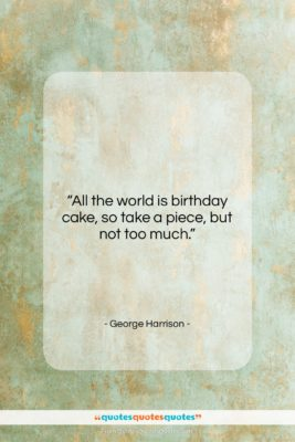 """George Harrison quote: """"All the world is birthday cake, so…""""- at QuotesQuotesQuotes.com"""