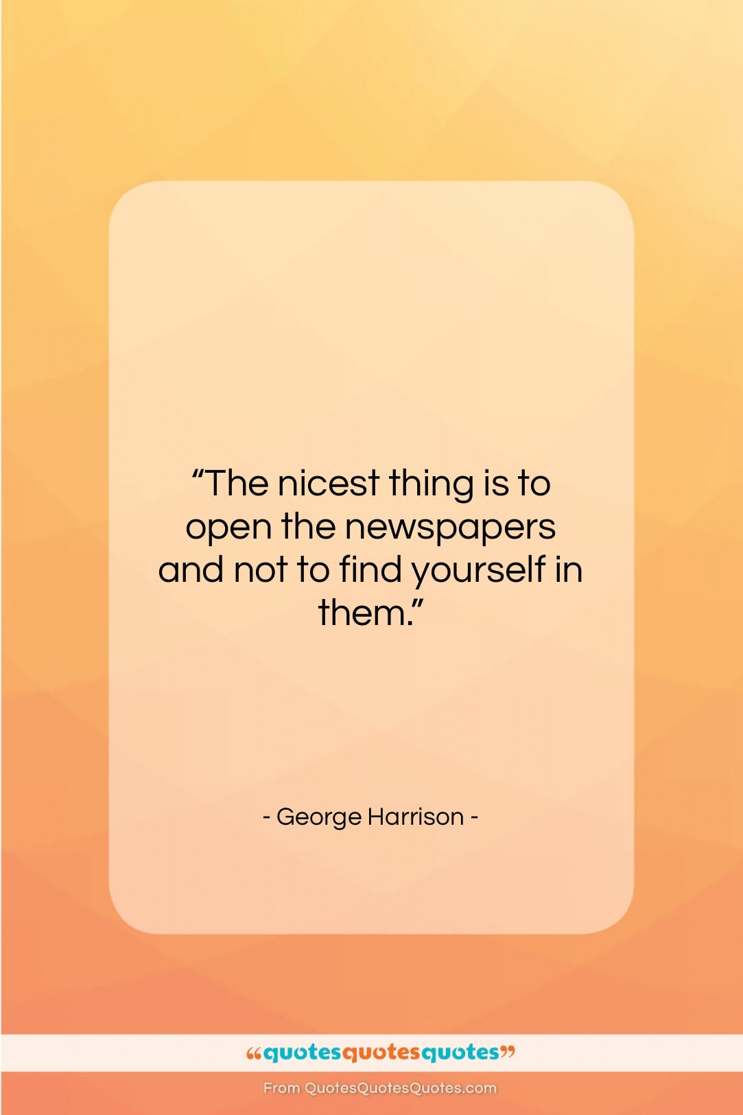 """George Harrison quote: """"The nicest thing is to open the…""""- at QuotesQuotesQuotes.com"""