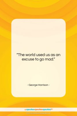 """George Harrison quote: """"The world used us as an excuse…""""- at QuotesQuotesQuotes.com"""