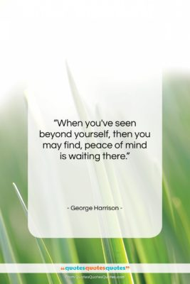 """George Harrison quote: """"When you've seen beyond yourself, then you…""""- at QuotesQuotesQuotes.com"""