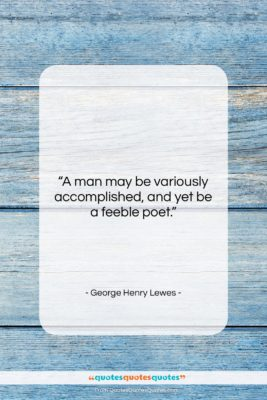 """George Henry Lewes quote: """"A man may be variously accomplished, and…""""- at QuotesQuotesQuotes.com"""