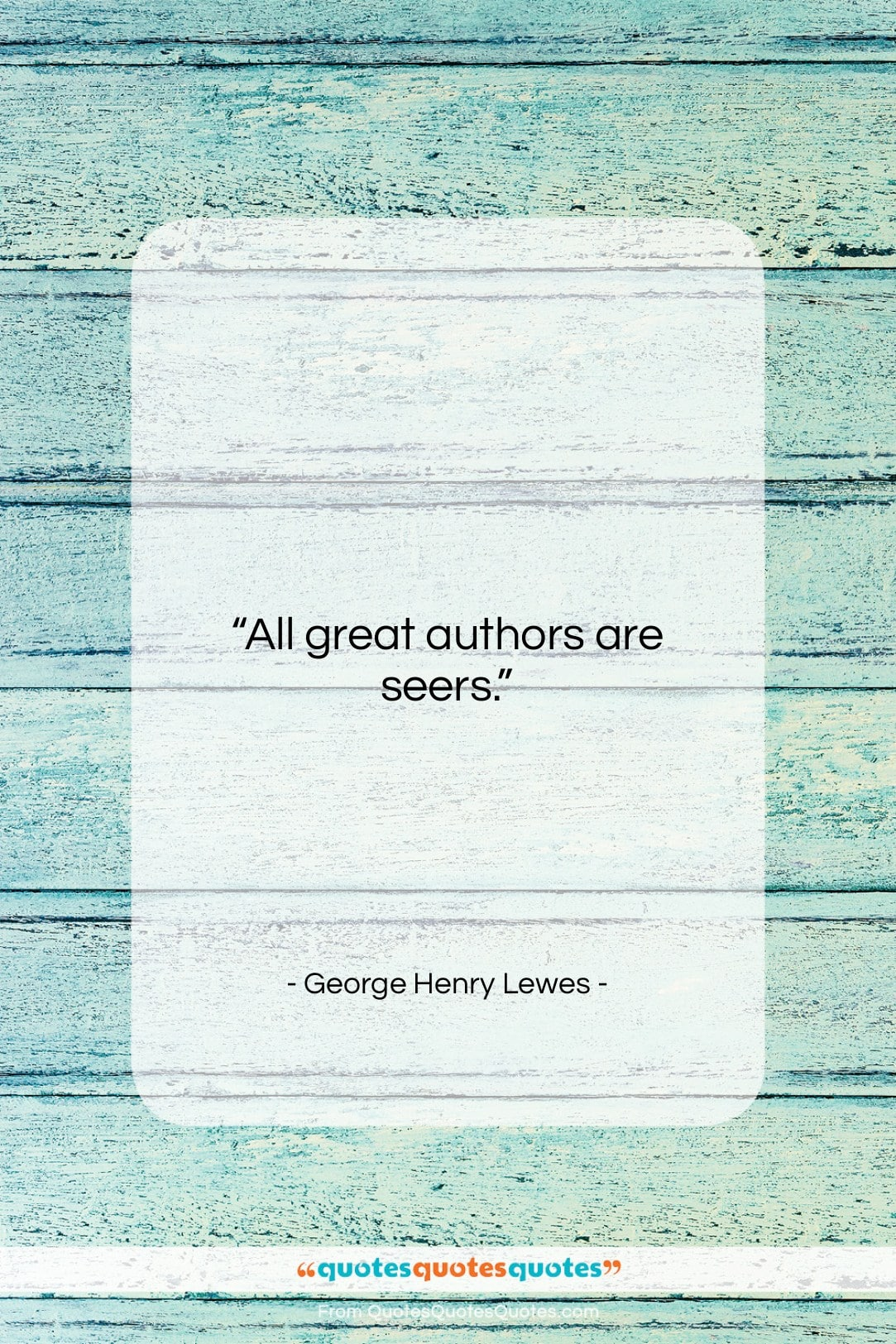 """George Henry Lewes quote: """"All great authors are seers….""""- at QuotesQuotesQuotes.com"""
