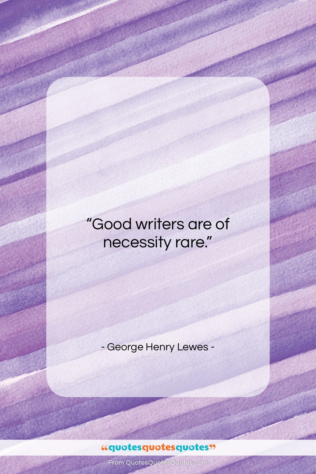 """George Henry Lewes quote: """"Good writers are of necessity rare….""""- at QuotesQuotesQuotes.com"""