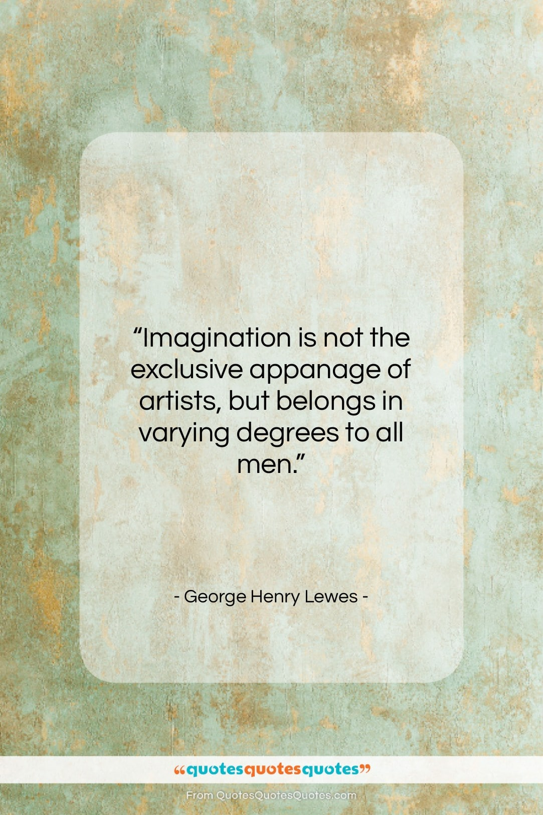 """George Henry Lewes quote: """"Imagination is not the exclusive appanage of…""""- at QuotesQuotesQuotes.com"""