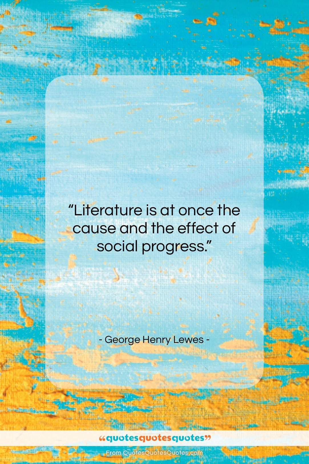 """George Henry Lewes quote: """"Literature is at once the cause and…""""- at QuotesQuotesQuotes.com"""