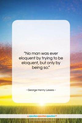 """George Henry Lewes quote: """"No man was ever eloquent by trying…""""- at QuotesQuotesQuotes.com"""