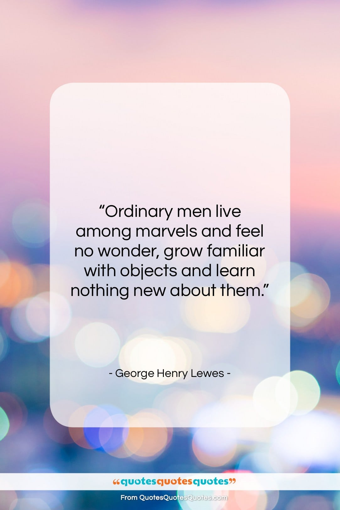 """George Henry Lewes quote: """"Ordinary men live among marvels and feel…""""- at QuotesQuotesQuotes.com"""