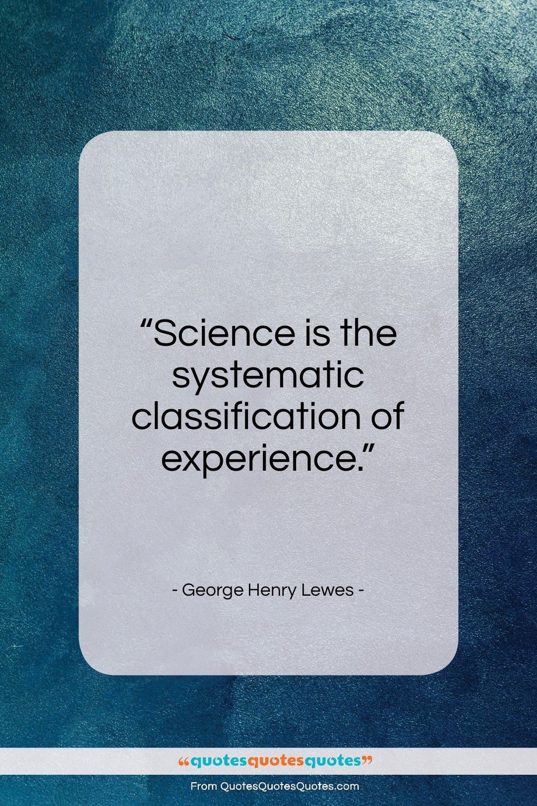 """George Henry Lewes quote: """"Science is the systematic classification of experience…""""- at QuotesQuotesQuotes.com"""
