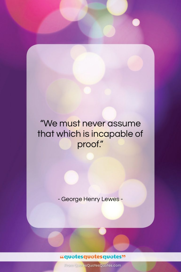 """George Henry Lewes quote: """"We must never assume that which is…""""- at QuotesQuotesQuotes.com"""
