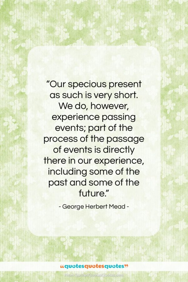 """George Herbert Mead quote: """"Our specious present as such is very…""""- at QuotesQuotesQuotes.com"""