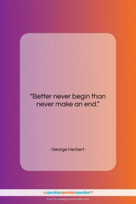 """George Herbert quote: """"Better never begin than never make an…""""- at QuotesQuotesQuotes.com"""