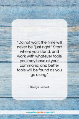 """George Herbert quote: """"Do not wait; the time will never…""""- at QuotesQuotesQuotes.com"""