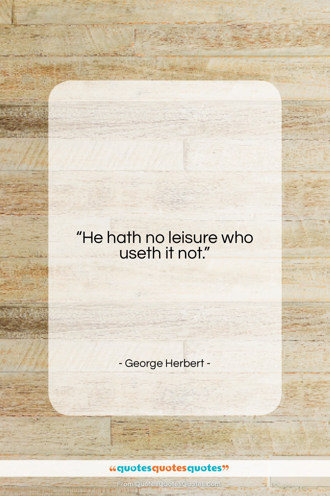 """George Herbert quote: """"He hath no leisure who useth it…""""- at QuotesQuotesQuotes.com"""