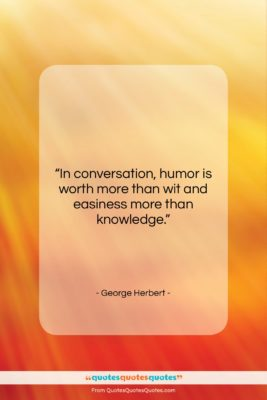 """George Herbert quote: """"In conversation, humor is worth more than…""""- at QuotesQuotesQuotes.com"""