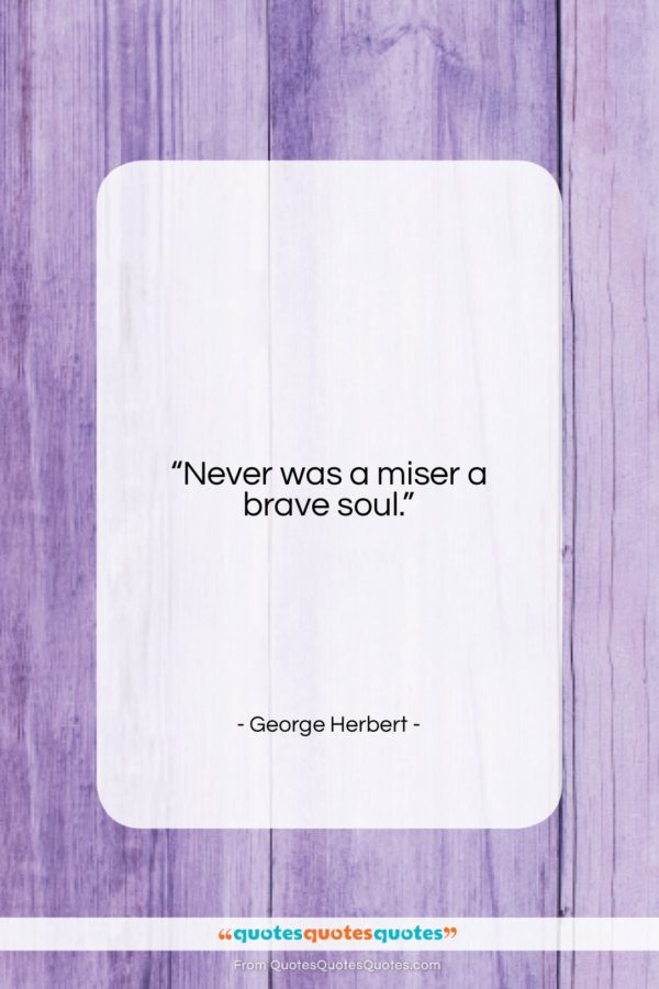 """George Herbert quote: """"Never was a miser a brave soul…""""- at QuotesQuotesQuotes.com"""