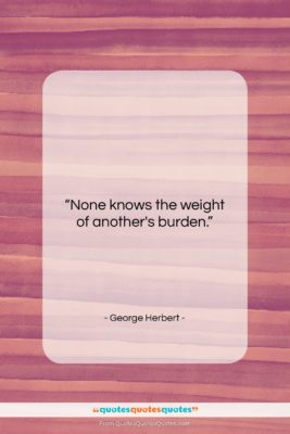 """George Herbert quote: """"None knows the weight of another's burden….""""- at QuotesQuotesQuotes.com"""