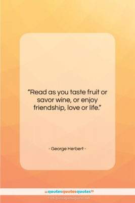 """George Herbert quote: """"Read as you taste fruit or savor…""""- at QuotesQuotesQuotes.com"""