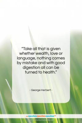 "George Herbert quote: ""Take all that is given whether wealth,…""- at QuotesQuotesQuotes.com"