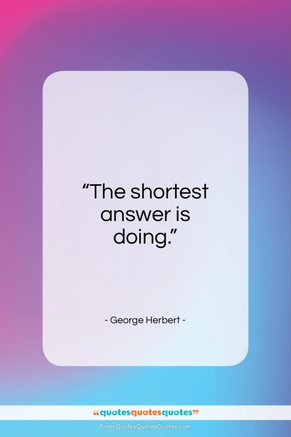 """George Herbert quote: """"The shortest answer is doing…""""- at QuotesQuotesQuotes.com"""