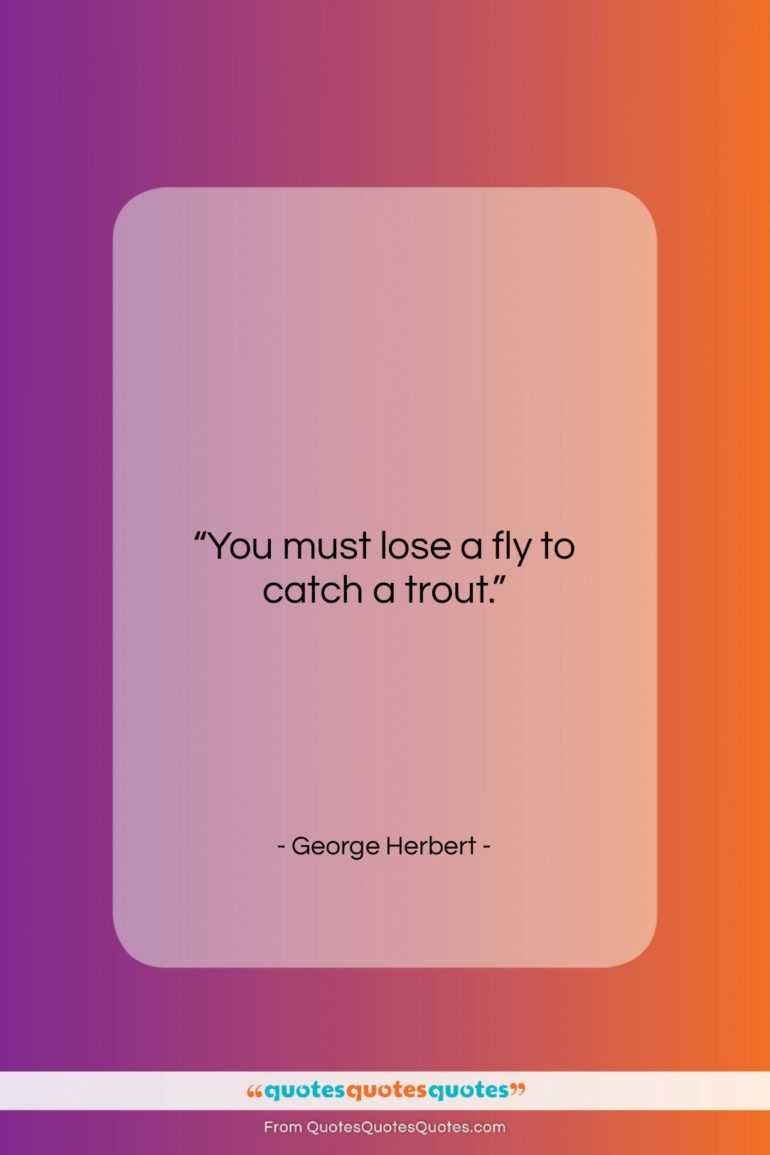 """George Herbert quote: """"You must lose a fly to catch…""""- at QuotesQuotesQuotes.com"""