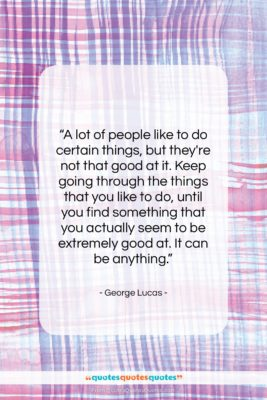"""George Lucas quote: """"A lot of people like to do…""""- at QuotesQuotesQuotes.com"""