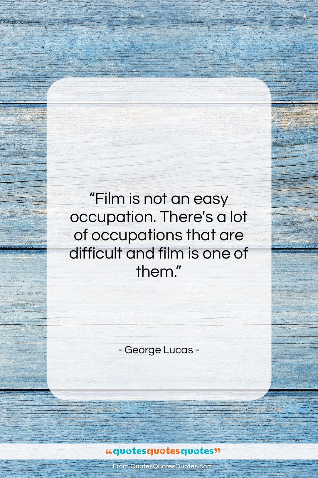 """George Lucas quote: """"Film is not an easy occupation. There's…""""- at QuotesQuotesQuotes.com"""