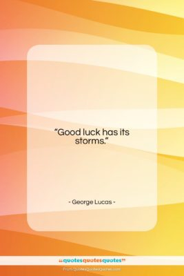 """George Lucas quote: """"Good luck has its storms….""""- at QuotesQuotesQuotes.com"""