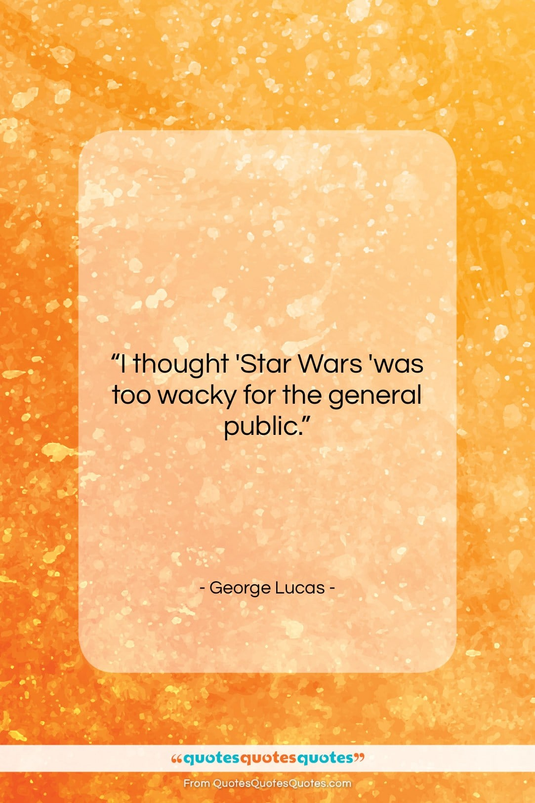 """George Lucas quote: """"I thought 'Star Wars 'was too wacky…""""- at QuotesQuotesQuotes.com"""
