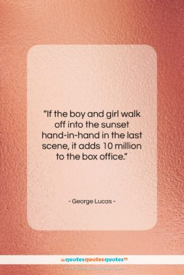 """George Lucas quote: """"If the boy and girl walk off…""""- at QuotesQuotesQuotes.com"""
