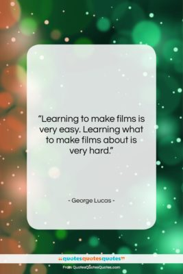 """George Lucas quote: """"Learning to make films is very easy….""""- at QuotesQuotesQuotes.com"""