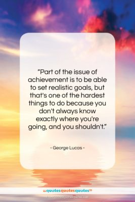 """George Lucas quote: """"Part of the issue of achievement is…""""- at QuotesQuotesQuotes.com"""