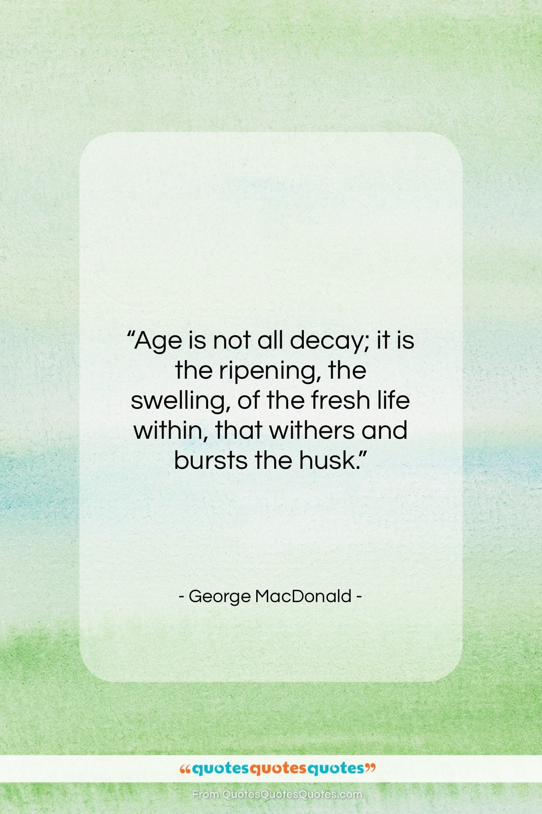 """George MacDonald quote: """"Age is not all decay; it is…""""- at QuotesQuotesQuotes.com"""