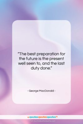 """George MacDonald quote: """"The best preparation for the future is…""""- at QuotesQuotesQuotes.com"""