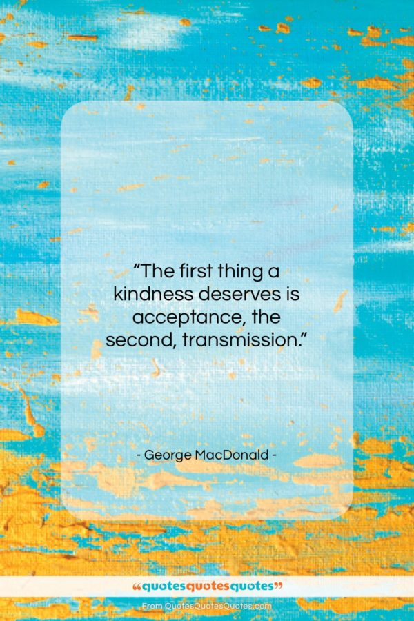 """George MacDonald quote: """"The first thing a kindness deserves is…""""- at QuotesQuotesQuotes.com"""