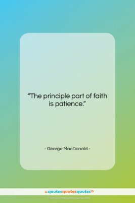 """George MacDonald quote: """"The principle part of faith is patience….""""- at QuotesQuotesQuotes.com"""