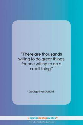 """George MacDonald quote: """"There are thousands willing to do great…""""- at QuotesQuotesQuotes.com"""