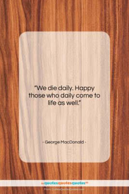 """George MacDonald quote: """"We die daily. Happy those who daily…""""- at QuotesQuotesQuotes.com"""