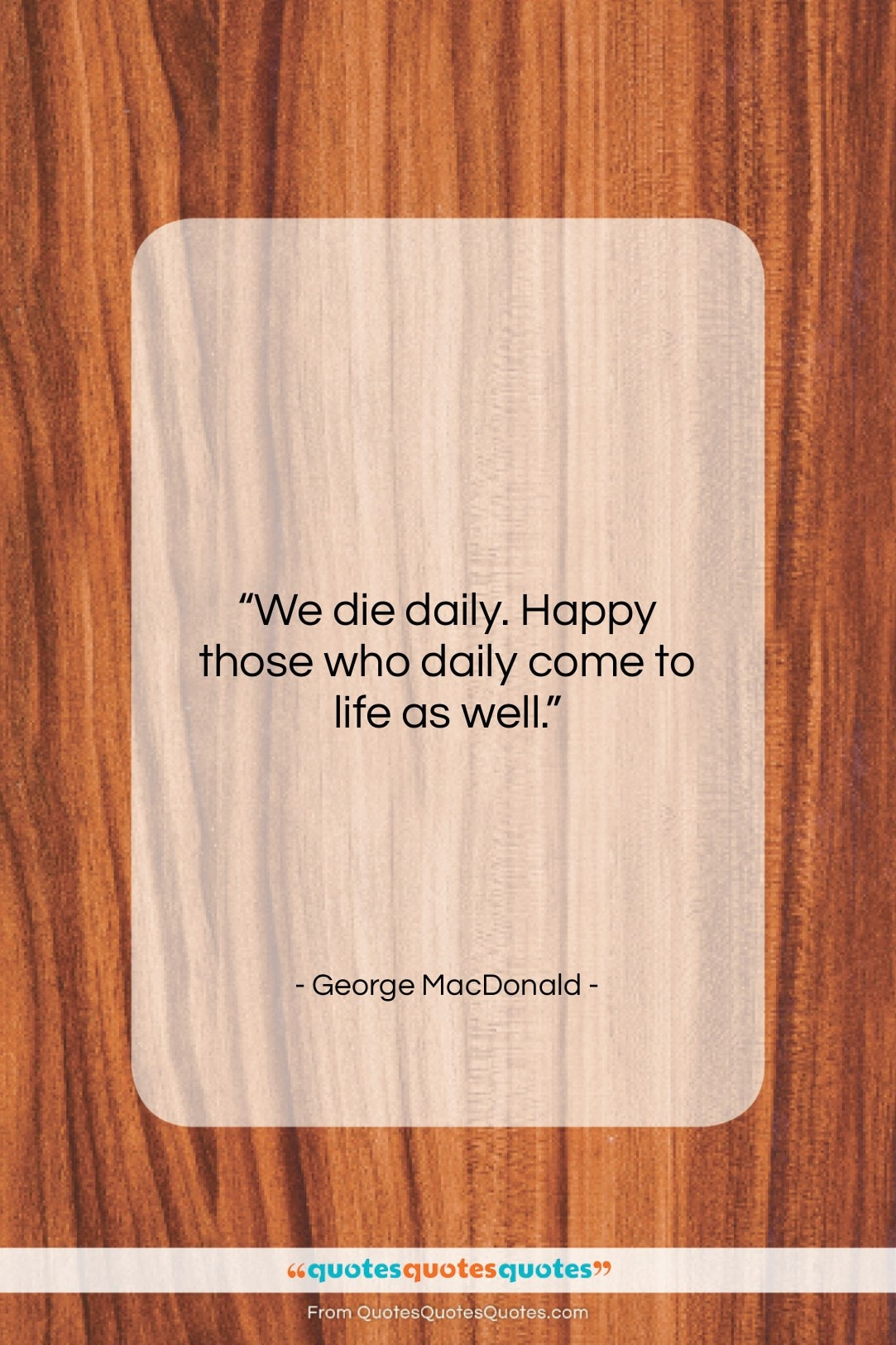 "George MacDonald quote: ""We die daily. Happy those who daily…""- at QuotesQuotesQuotes.com"