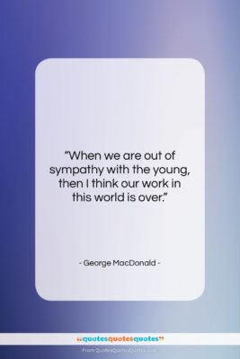 """George MacDonald quote: """"When we are out of sympathy with…""""- at QuotesQuotesQuotes.com"""