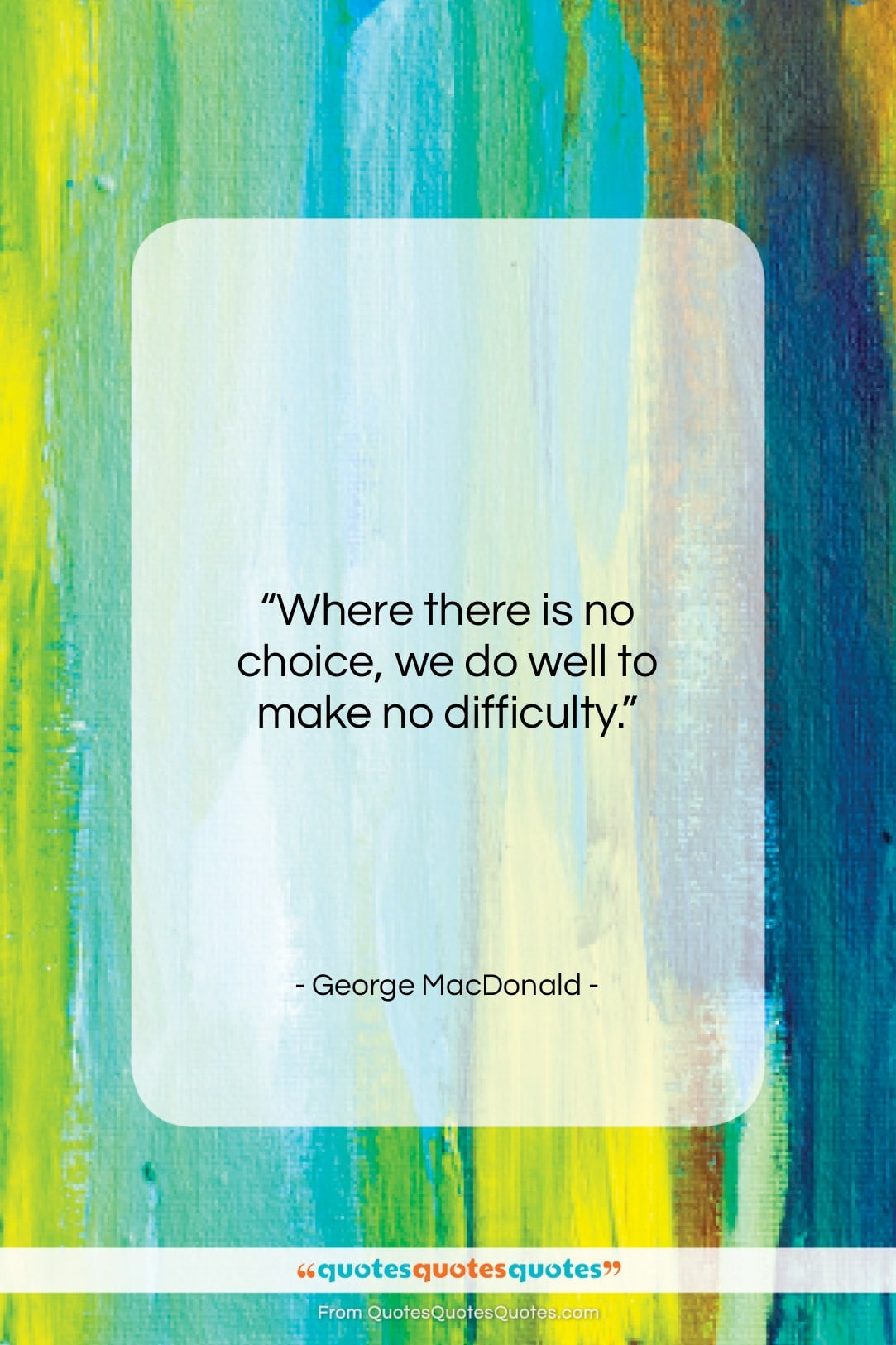 """George MacDonald quote: """"Where there is no choice, we do…""""- at QuotesQuotesQuotes.com"""